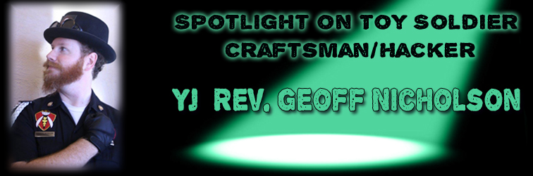 Spotlight on Toy Soldier Craftsman/Hacker: YJ Rev. Geoff Nicholson!