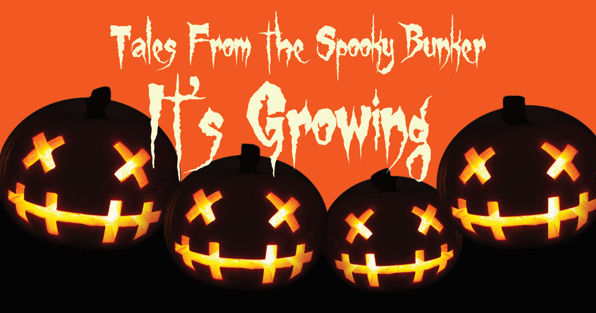 Tales From The Spooky Bunker: It's Growing