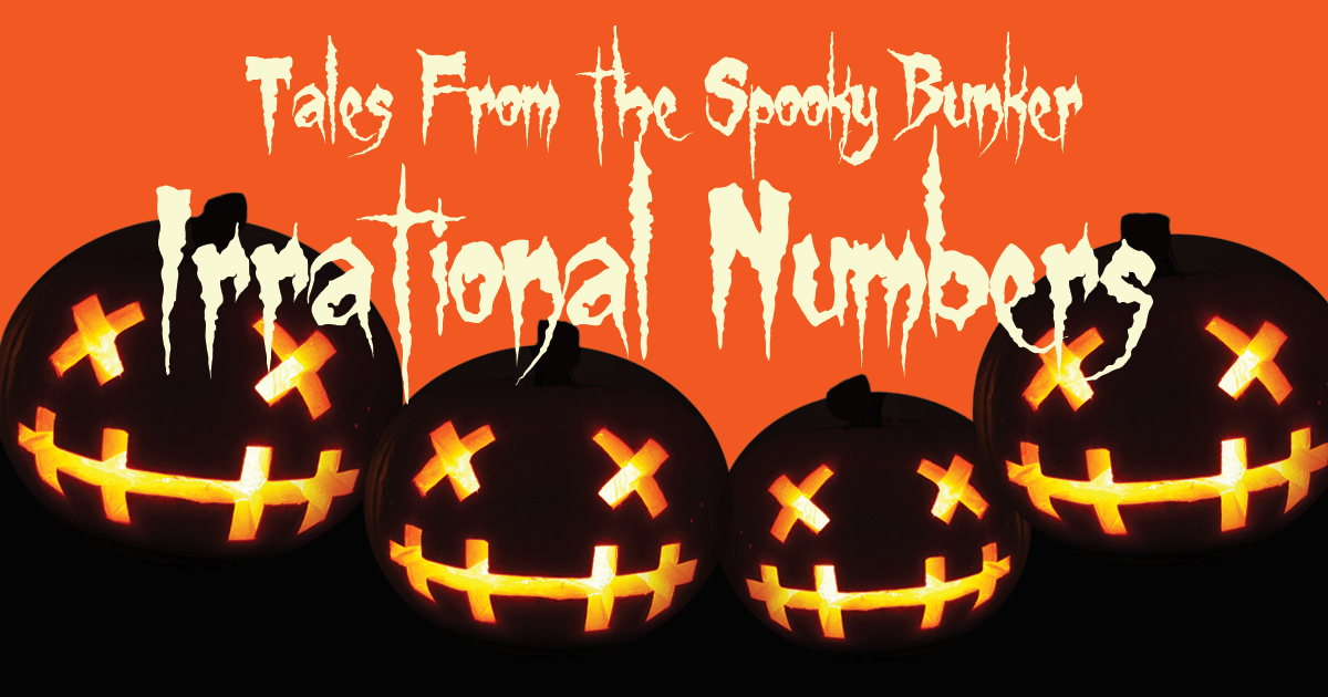 Tales From The Spooky Bunker: Irrational Numbers