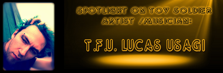 Spotlight on Toy Soldier Artist/Musician: T.F.U. Lucas Usagi!
