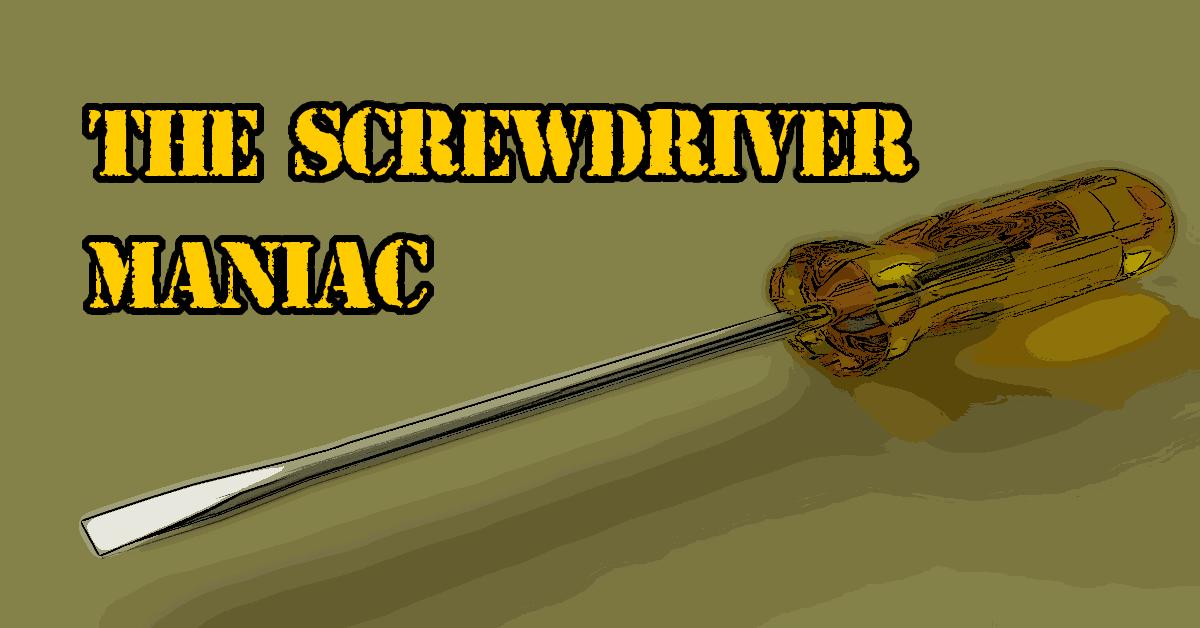 The Screwdriver Maniac