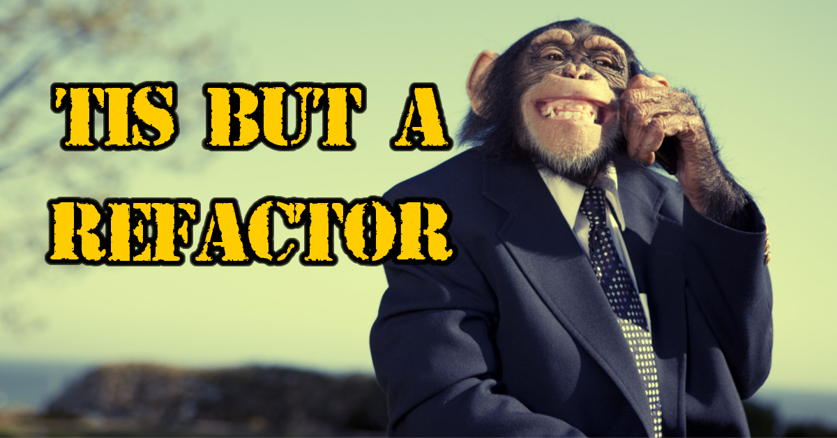 'Tis but a refactor - Mad Monkey Maintenance inc.