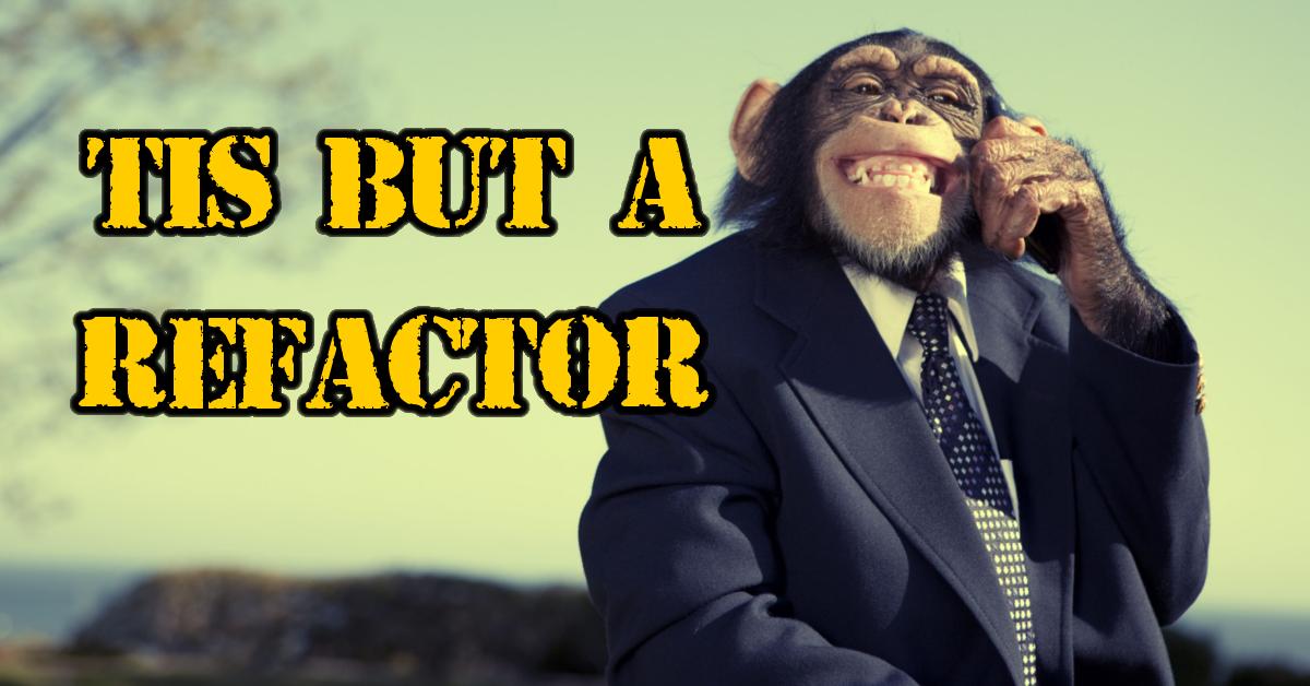 'Tis but a refactor - Mad Monkey Maintenance inc.