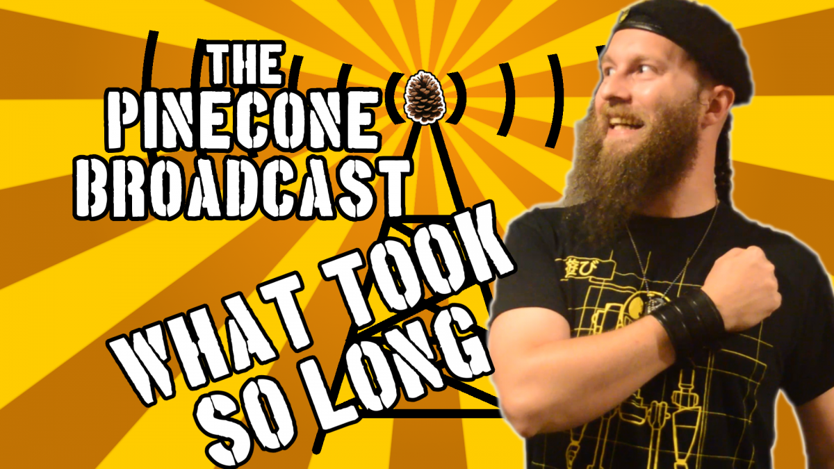 The Pinecone Broadcast - What Took So Long?